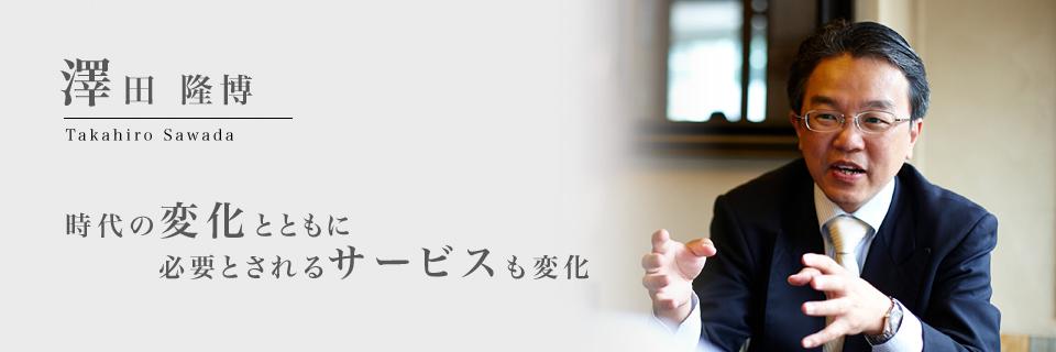 澤田隆博 時代の変化とともに必要にされるサービスも変化